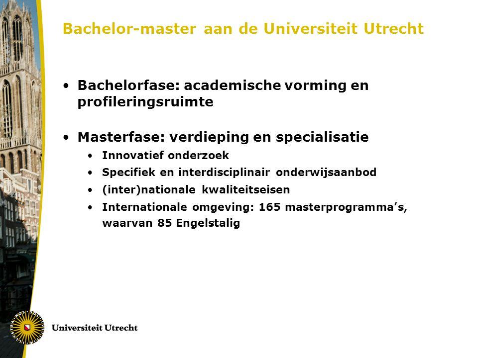 Bachelor-master aan de Universiteit Utrecht Bachelorfase: academische vorming en profileringsruimte Masterfase: verdieping en specialisatie Innovatief onderzoek Specifiek en interdisciplinair onderwijsaanbod (inter)nationale kwaliteitseisen Internationale omgeving: 165 masterprogramma's, waarvan 85 Engelstalig
