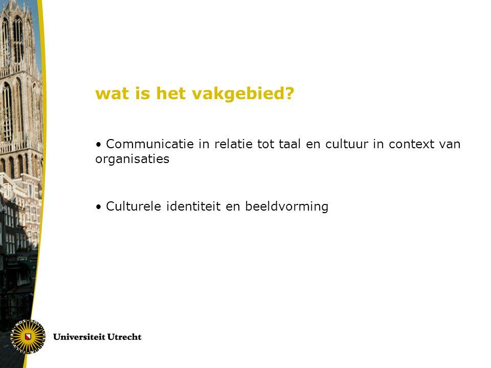 wat is het vakgebied? Communicatie in relatie tot taal en cultuur in context van organisaties Culturele identiteit en beeldvorming
