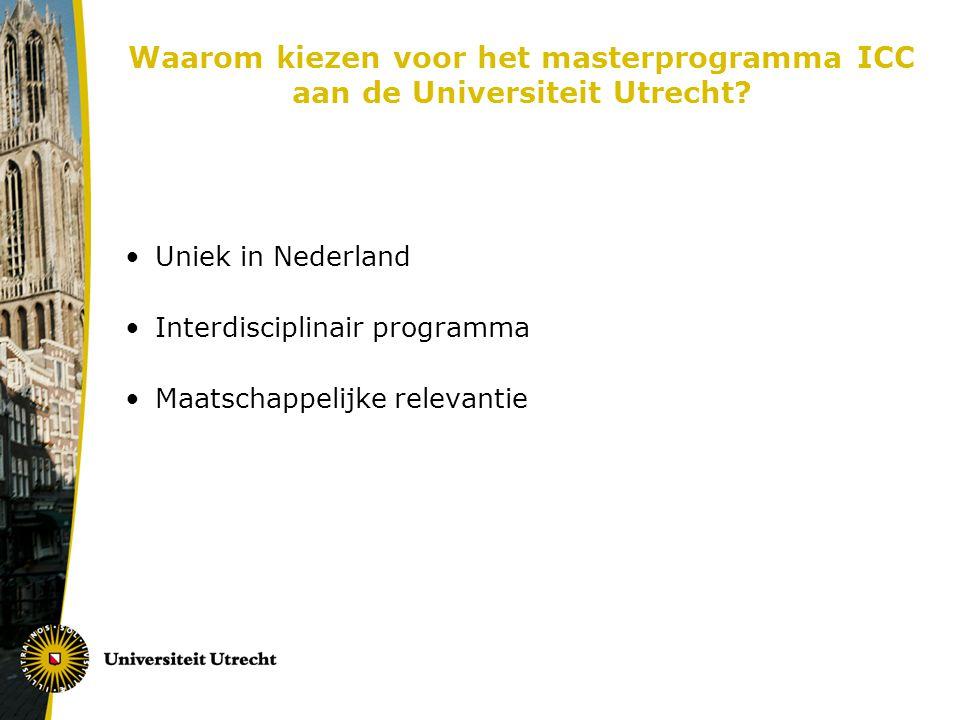 Waarom kiezen voor het masterprogramma ICC aan de Universiteit Utrecht? Uniek in Nederland Interdisciplinair programma Maatschappelijke relevantie