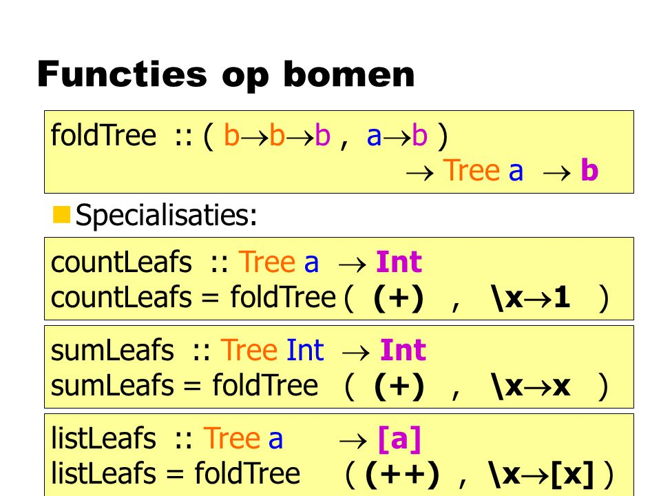 Functies op bomen nSpecialisaties: foldTree :: ( b  b  b, a  b )  Tree a  b countLeafs :: Tree a  Int countLeafs = foldTree ( (+), \x  1 ) sumL