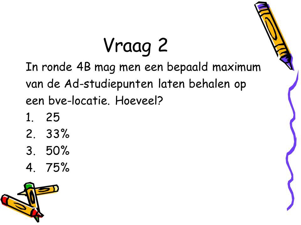 Vraag 2 In ronde 4B mag men een bepaald maximum van de Ad-studiepunten laten behalen op een bve-locatie.