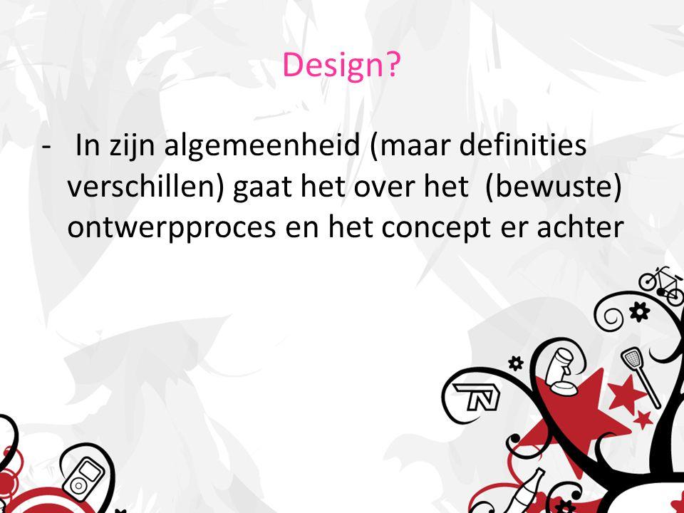 Design? - In zijn algemeenheid (maar definities verschillen) gaat het over het (bewuste) ontwerpproces en het concept er achter