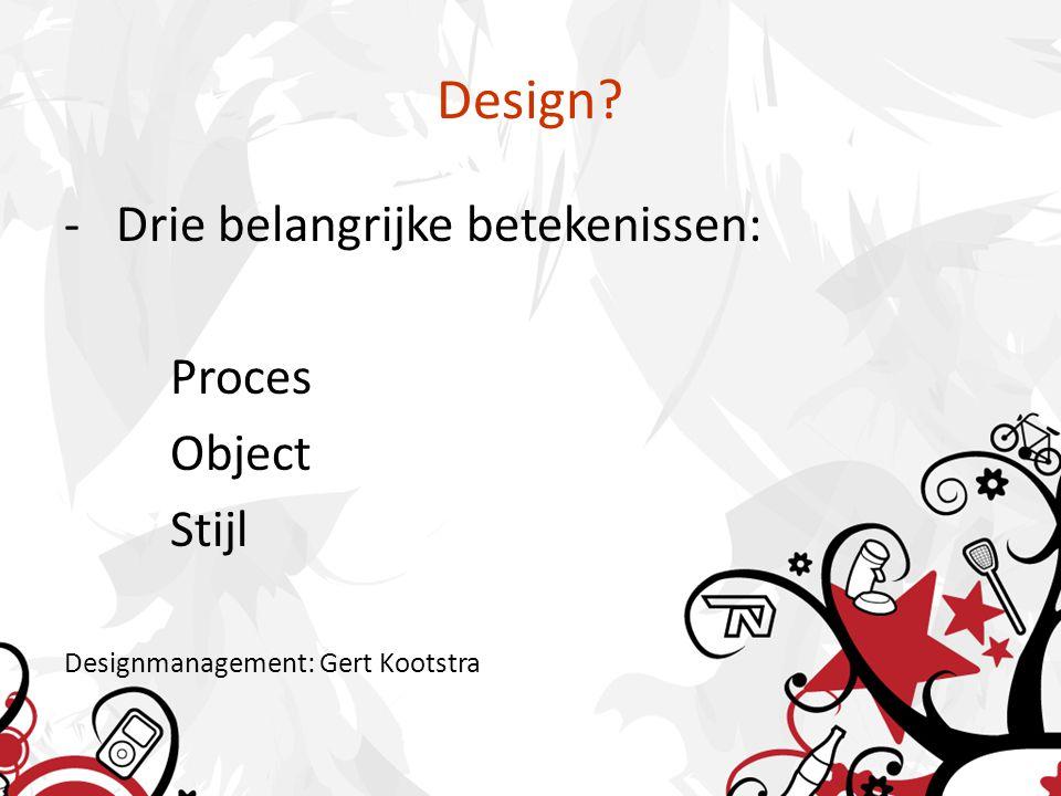 Design? - Drie belangrijke betekenissen: Proces Object Stijl Designmanagement: Gert Kootstra