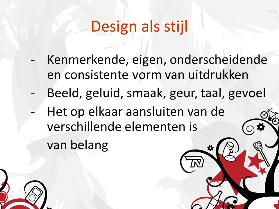Design als stijl -Kenmerkende, eigen, onderscheidende en consistente vorm van uitdrukken -Beeld, geluid, smaak, geur, taal, gevoel -Het op elkaar aansluiten van de verschillende elementen is van belang