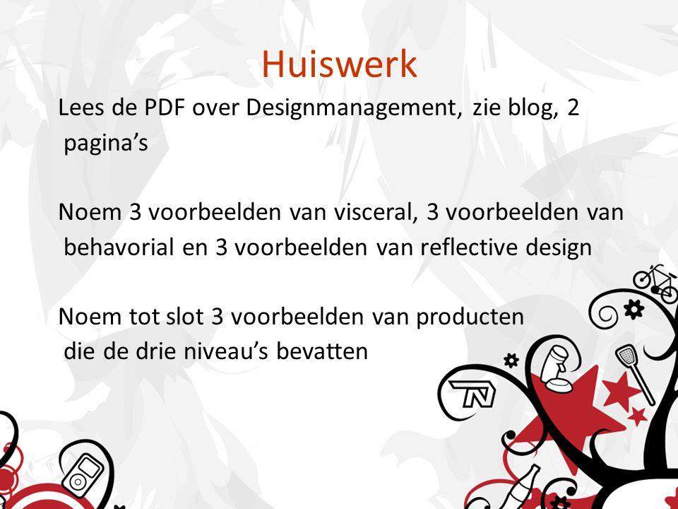 Huiswerk Lees de PDF over Designmanagement, zie blog, 2 pagina's Noem 3 voorbeelden van visceral, 3 voorbeelden van behavorial en 3 voorbeelden van reflective design Noem tot slot 3 voorbeelden van producten die de drie niveau's bevatten