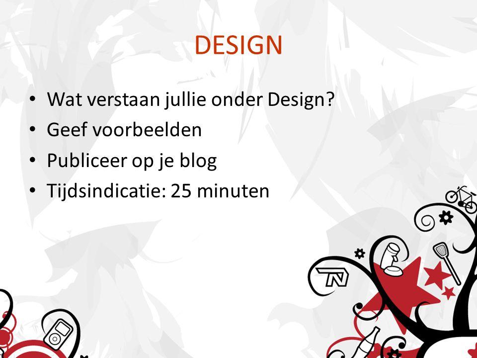 DESIGN Wat verstaan jullie onder Design? Geef voorbeelden Publiceer op je blog Tijdsindicatie: 25 minuten