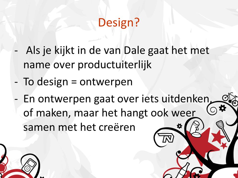 Design? - Als je kijkt in de van Dale gaat het met name over productuiterlijk -To design = ontwerpen -En ontwerpen gaat over iets uitdenken, of maken,