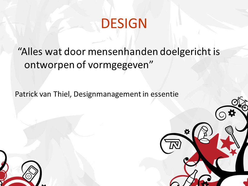 """DESIGN """"Alles wat door mensenhanden doelgericht is ontworpen of vormgegeven"""" Patrick van Thiel, Designmanagement in essentie"""