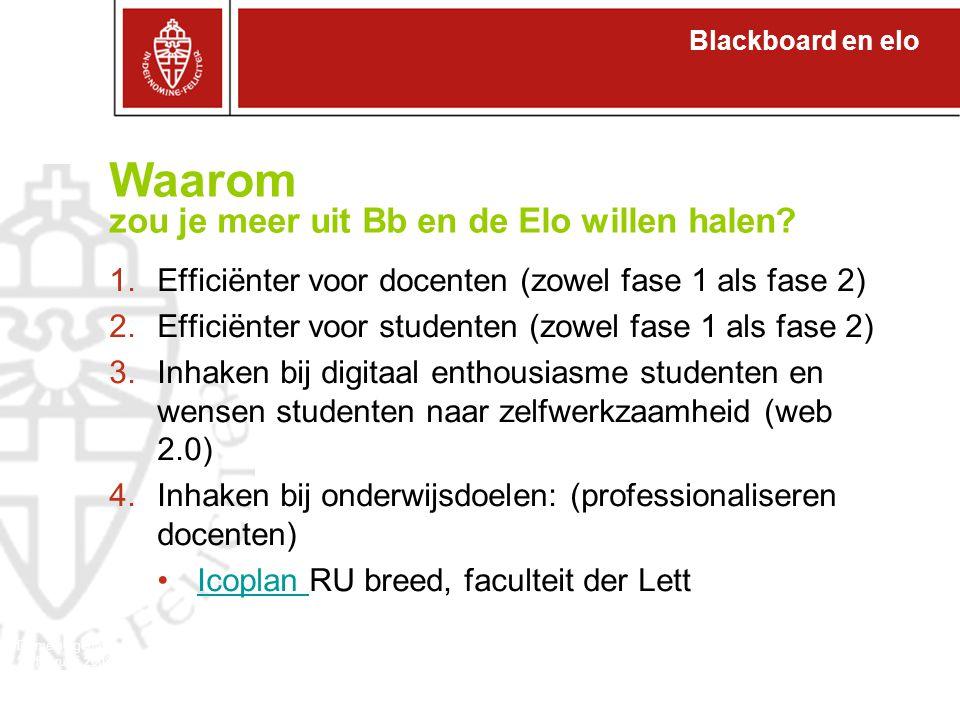 Blackboard en elo Domeineigenaren 27 februari 2008 1.Efficiënter voor docenten (zowel fase 1 als fase 2) 2.Efficiënter voor studenten (zowel fase 1 als fase 2) 3.Inhaken bij digitaal enthousiasme studenten en wensen studenten naar zelfwerkzaamheid (web 2.0) 4.Inhaken bij onderwijsdoelen: (professionaliseren docenten) Icoplan RU breed, faculteit der LettIcoplan Waarom zou je meer uit Bb en de Elo willen halen