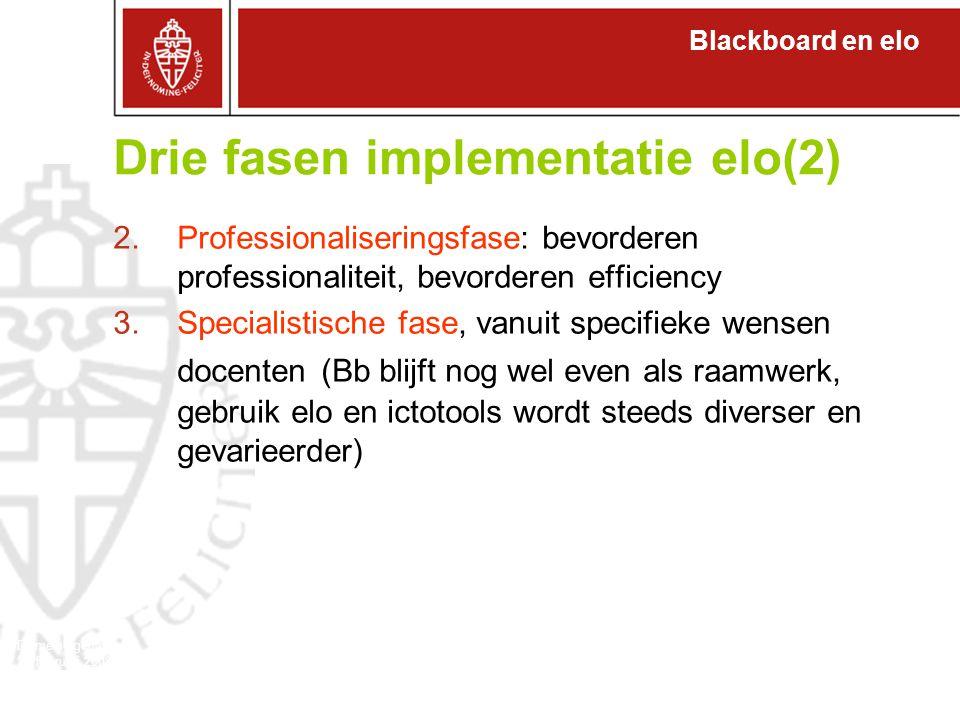 Blackboard en elo Domeineigenaren 27 februari 2008 Drie fasen implementatie elo(2) 2.Professionaliseringsfase: bevorderen professionaliteit, bevorderen efficiency 3.Specialistische fase, vanuit specifieke wensen docenten (Bb blijft nog wel even als raamwerk, gebruik elo en ictotools wordt steeds diverser en gevarieerder)