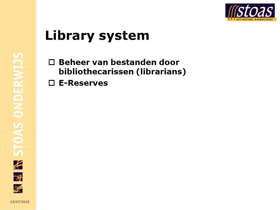 13/07/2015 Library system  Beheer van bestanden door bibliothecarissen (librarians)  E-Reserves