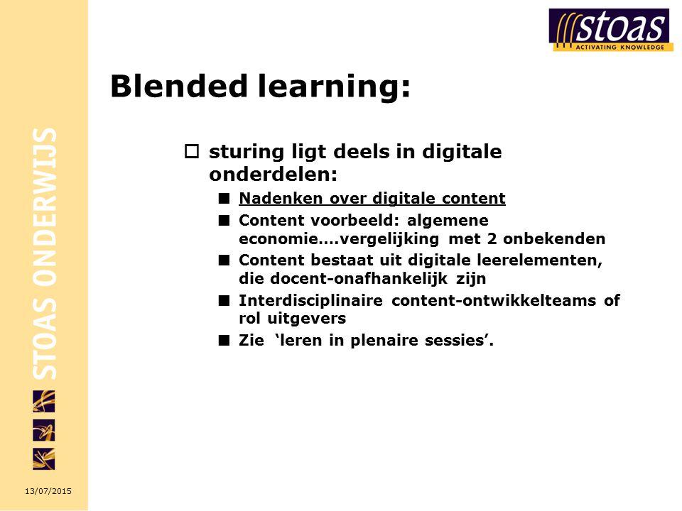 13/07/2015 Blended learning:  sturing ligt deels in digitale onderdelen: Nadenken over digitale content Content voorbeeld: algemene economie….vergelijking met 2 onbekenden Content bestaat uit digitale leerelementen, die docent-onafhankelijk zijn Interdisciplinaire content-ontwikkelteams of rol uitgevers Zie 'leren in plenaire sessies'.