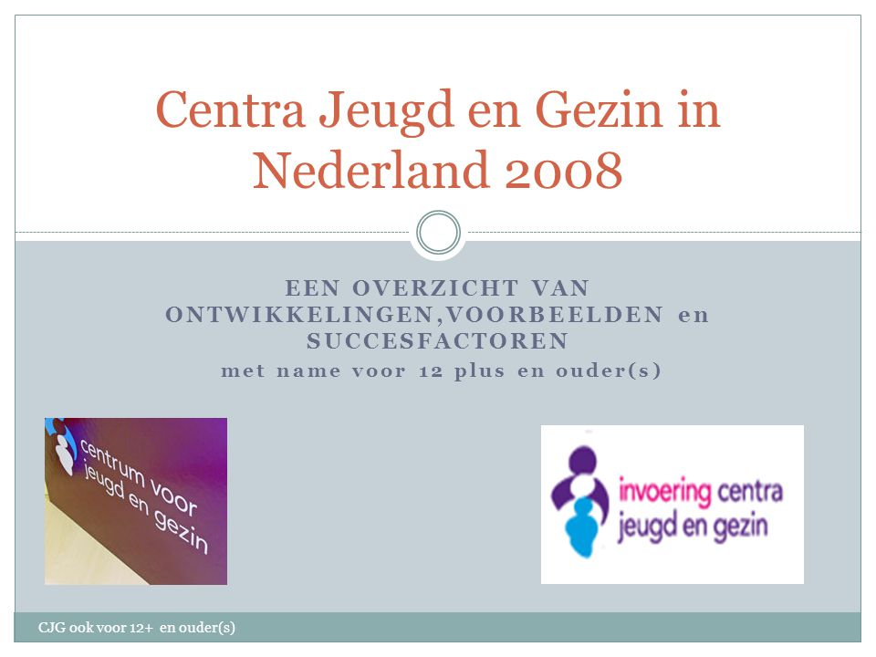 EEN OVERZICHT VAN ONTWIKKELINGEN,VOORBEELDEN en SUCCESFACTOREN met name voor 12 plus en ouder(s) Centra Jeugd en Gezin in Nederland 2008 CJG ook voor 12+ en ouder(s)