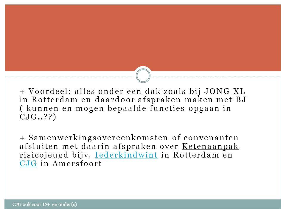 + Voordeel: alles onder een dak zoals bij JONG XL in Rotterdam en daardoor afspraken maken met BJ ( kunnen en mogen bepaalde functies opgaan in CJG.. ) + Samenwerkingsovereenkomsten of convenanten afsluiten met daarin afspraken over Ketenaanpak risicojeugd bijv.
