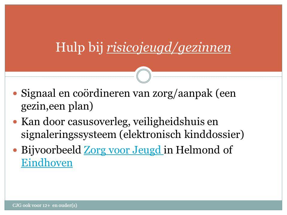 Hulp bij risicojeugd/gezinnen Signaal en coördineren van zorg/aanpak (een gezin,een plan) Kan door casusoverleg, veiligheidshuis en signaleringssysteem (elektronisch kinddossier) Bijvoorbeeld Zorg voor Jeugd in Helmond of EindhovenZorg voor Jeugd Eindhoven CJG ook voor 12+ en ouder(s)
