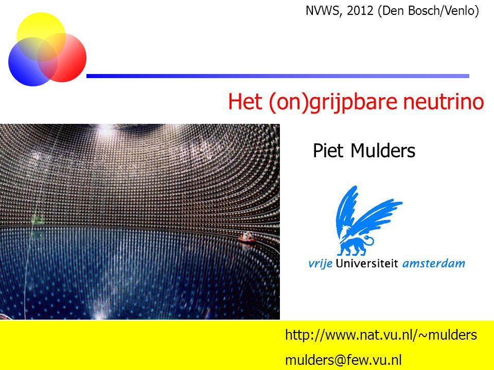 Het (on)grijpbare neutrino Piet Mulders mulders@few.vu.nl http://www.nat.vu.nl/~mulders NVWS, 2012 (Den Bosch/Venlo)