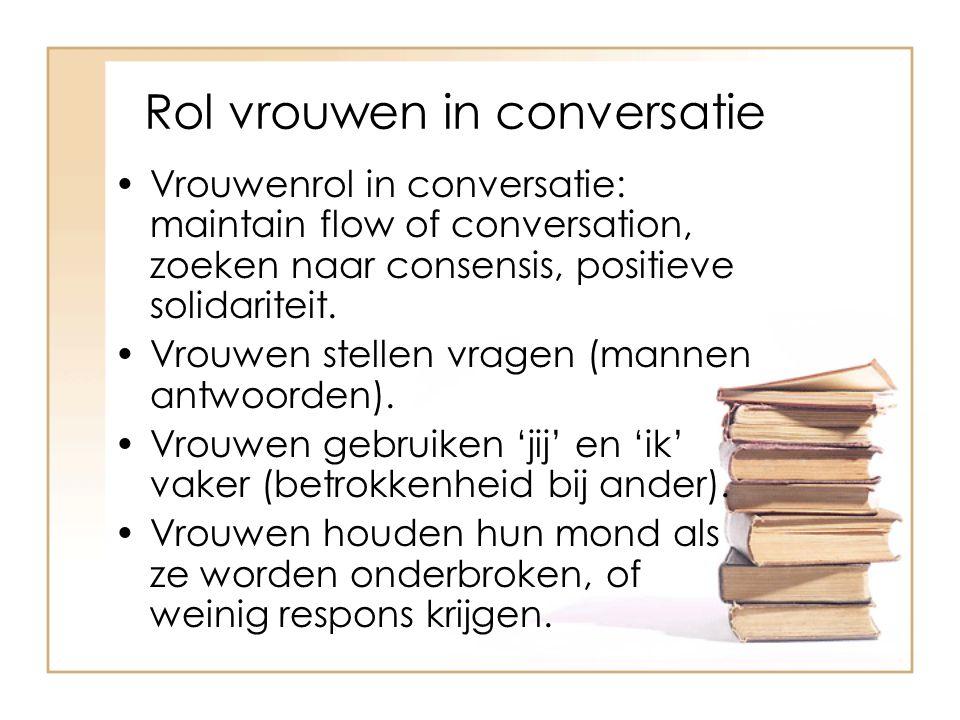 Rol vrouwen in conversatie Vrouwenrol in conversatie: maintain flow of conversation, zoeken naar consensis, positieve solidariteit. Vrouwen stellen vr