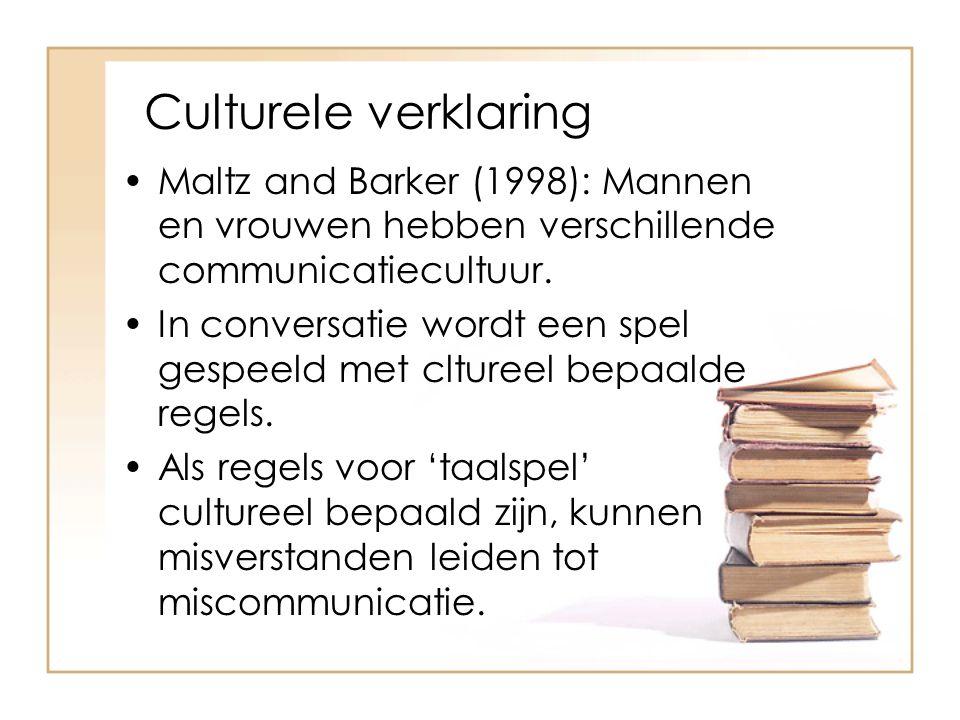 Culturele verklaring Maltz and Barker (1998): Mannen en vrouwen hebben verschillende communicatiecultuur. In conversatie wordt een spel gespeeld met c