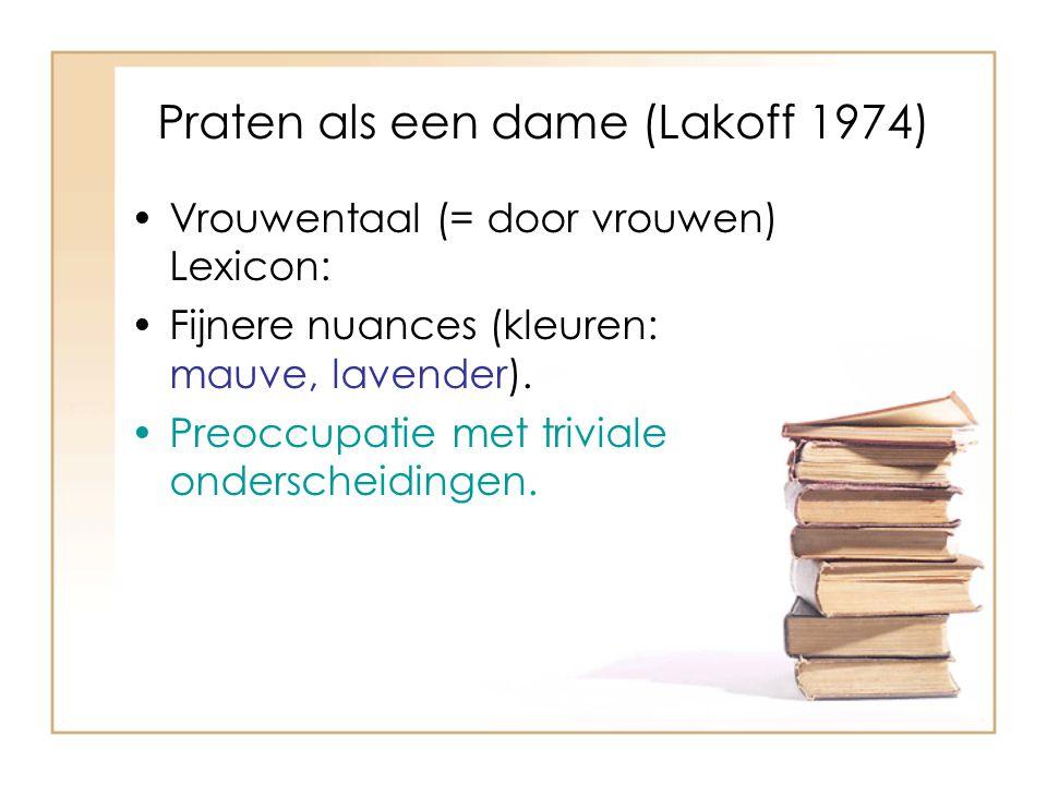 Praten als een dame (Lakoff 1974) Vrouwentaal (= door vrouwen) Lexicon: Fijnere nuances (kleuren: mauve, lavender). Preoccupatie met triviale ondersch