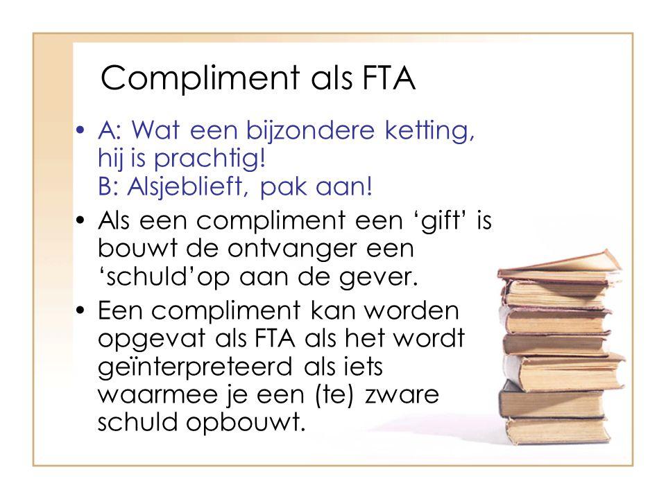Compliment als FTA A: Wat een bijzondere ketting, hij is prachtig! B: Alsjeblieft, pak aan! Als een compliment een 'gift' is bouwt de ontvanger een 's