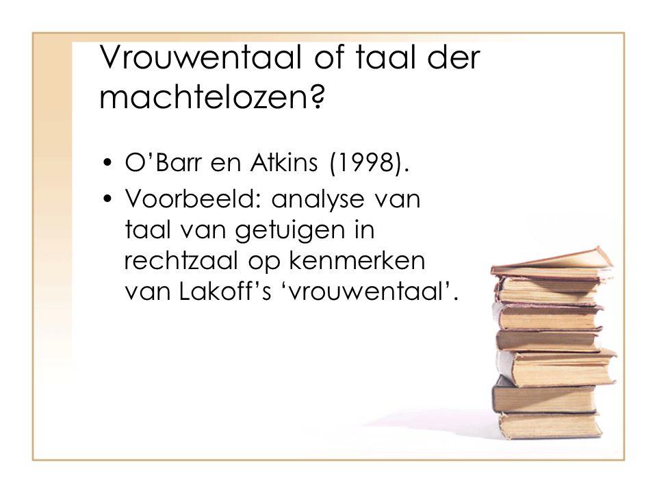 Vrouwentaal of taal der machtelozen? O'Barr en Atkins (1998). Voorbeeld: analyse van taal van getuigen in rechtzaal op kenmerken van Lakoff's 'vrouwen