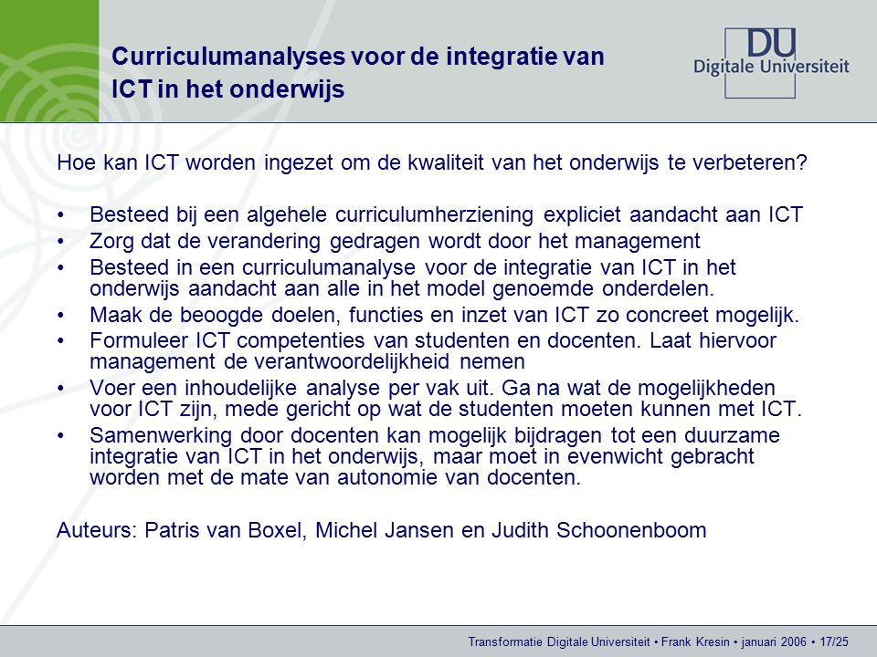 Transformatie Digitale Universiteit Frank Kresin januari 2006 17/25 Curriculumanalyses voor de integratie van ICT in het onderwijs Hoe kan ICT worden ingezet om de kwaliteit van het onderwijs te verbeteren.