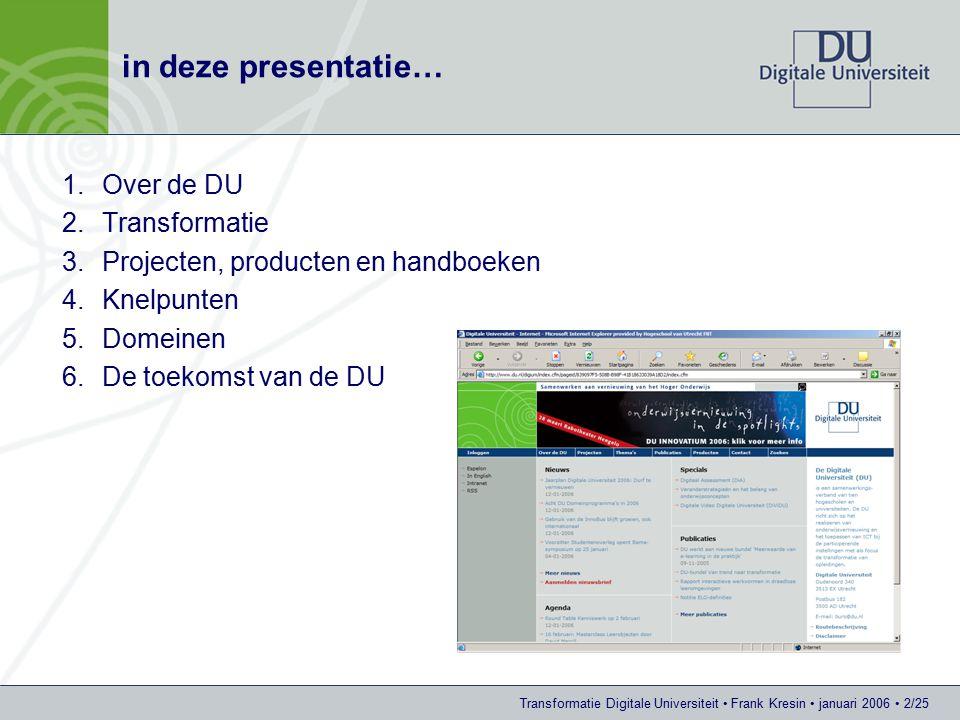 Transformatie Digitale Universiteit Frank Kresin januari 2006 2/25 in deze presentatie… 1.Over de DU 2.Transformatie 3.Projecten, producten en handboeken 4.Knelpunten 5.Domeinen 6.De toekomst van de DU