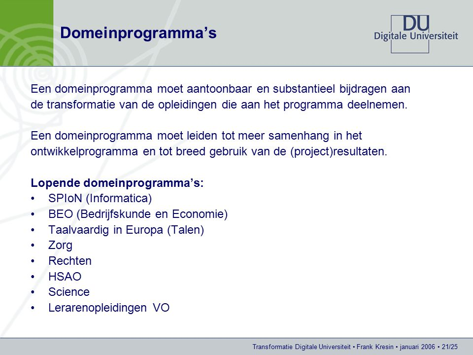 Transformatie Digitale Universiteit Frank Kresin januari 2006 21/25 Domeinprogramma's Een domeinprogramma moet aantoonbaar en substantieel bijdragen aan de transformatie van de opleidingen die aan het programma deelnemen.
