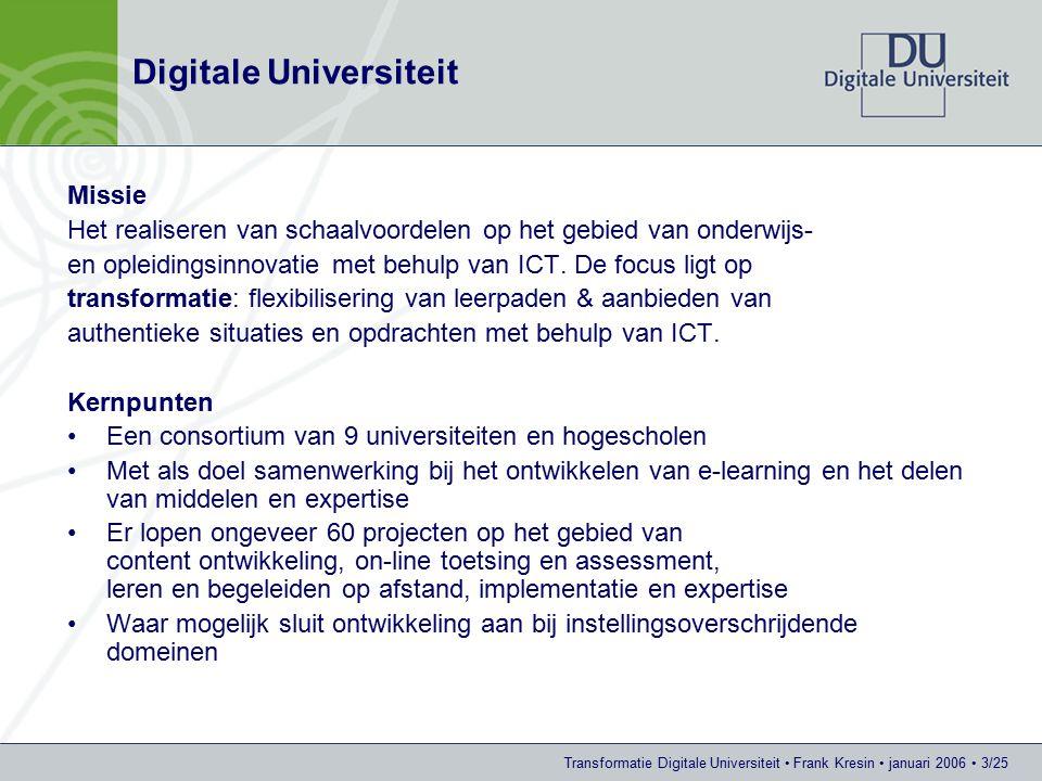 Transformatie Digitale Universiteit Frank Kresin januari 2006 3/25 Digitale Universiteit Missie Het realiseren van schaalvoordelen op het gebied van onderwijs- en opleidingsinnovatie met behulp van ICT.