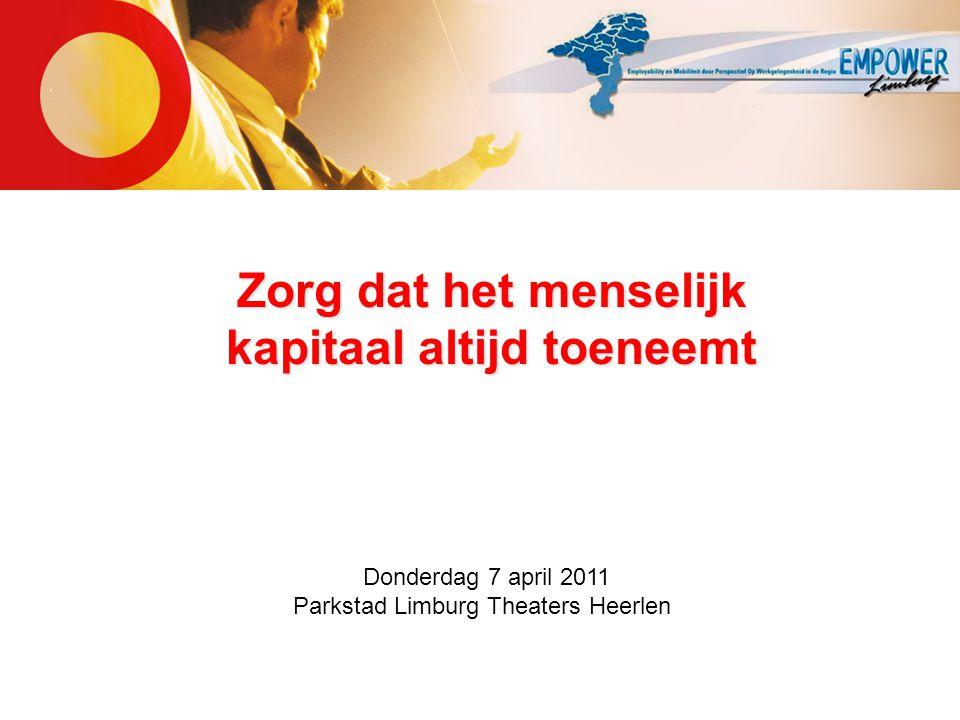 Zorg dat het menselijk kapitaal altijd toeneemt Donderdag 7 april 2011 Parkstad Limburg Theaters Heerlen