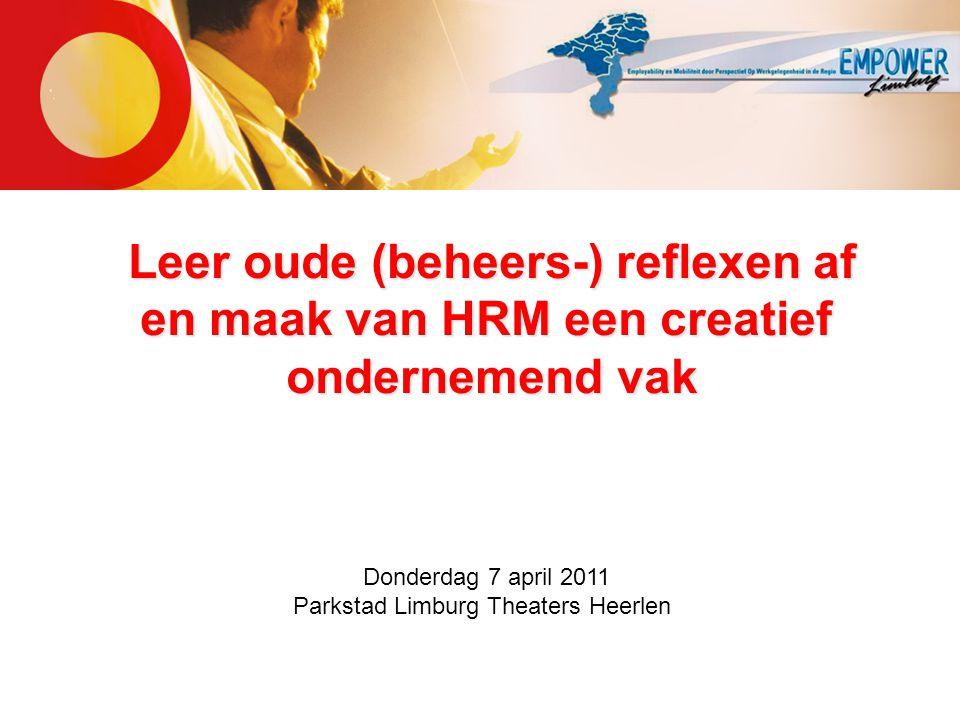 Leer oude (beheers-) reflexen af en maak van HRM een creatief ondernemend vak Donderdag 7 april 2011 Parkstad Limburg Theaters Heerlen