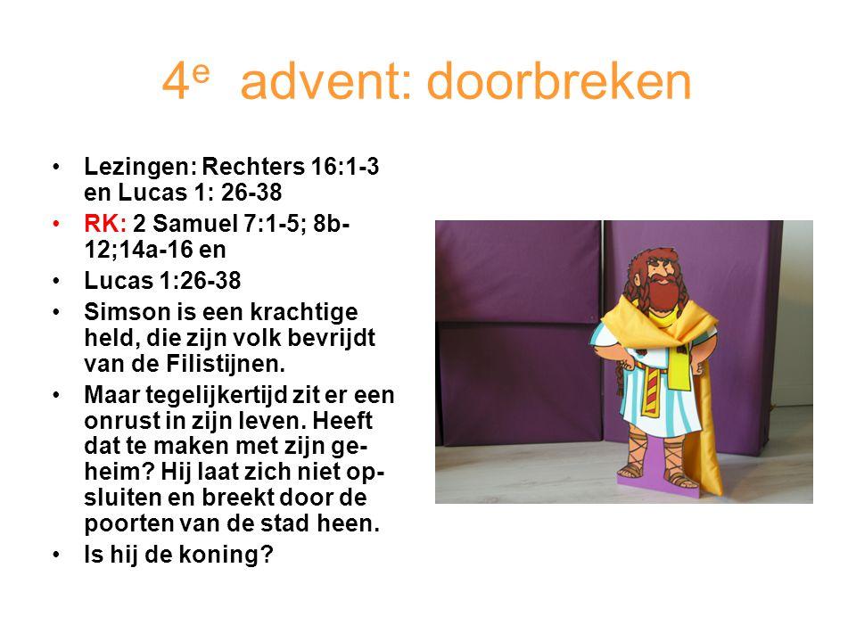 4 e advent: doorbreken Lezingen: Rechters 16:1-3 en Lucas 1: 26-38 RK: 2 Samuel 7:1-5; 8b- 12;14a-16 en Lucas 1:26-38 Simson is een krachtige held, di