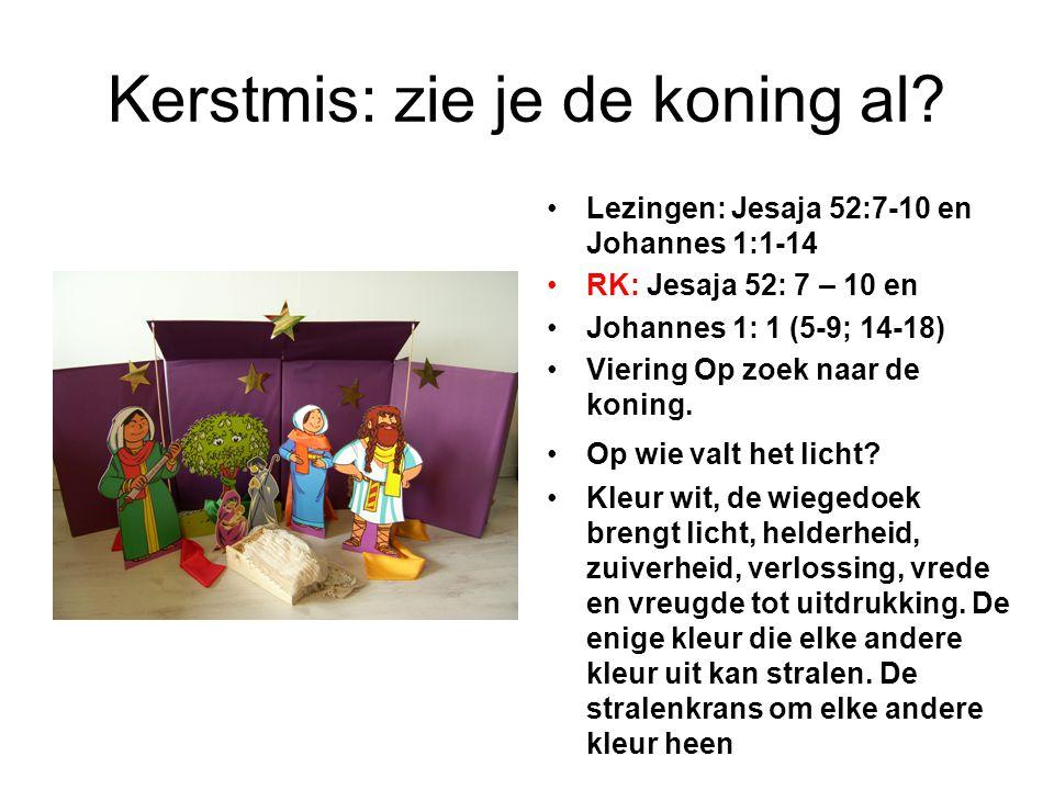 Kerstmis: zie je de koning al? Lezingen: Jesaja 52:7-10 en Johannes 1:1-14 RK: Jesaja 52: 7 – 10 en Johannes 1: 1 (5-9; 14-18) Viering Op zoek naar de