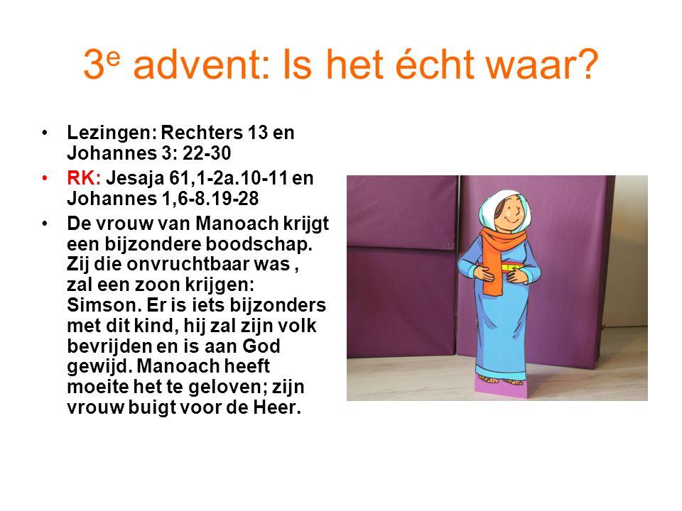 3 e advent: Is het écht waar? Lezingen: Rechters 13 en Johannes 3: 22-30 RK: Jesaja 61,1-2a.10-11 en Johannes 1,6-8.19-28 De vrouw van Manoach krijgt