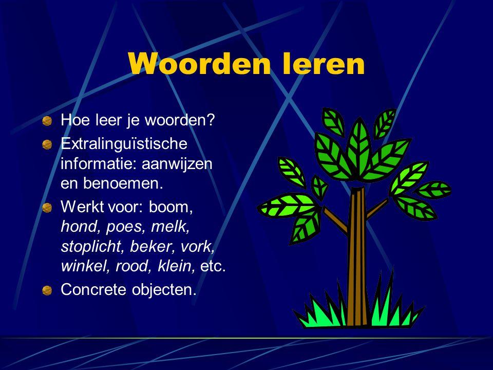 Woorden leren Hoe leer je woorden? Extralinguïstische informatie: aanwijzen en benoemen. Werkt voor: boom, hond, poes, melk, stoplicht, beker, vork, w