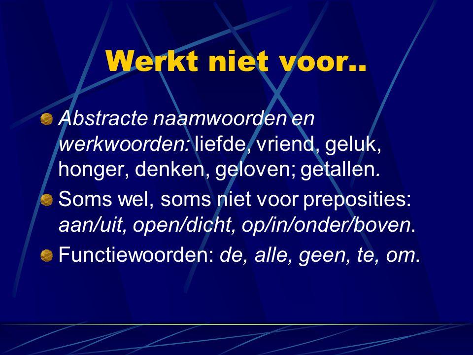 Werkt niet voor.. Abstracte naamwoorden en werkwoorden: liefde, vriend, geluk, honger, denken, geloven; getallen. Soms wel, soms niet voor preposities