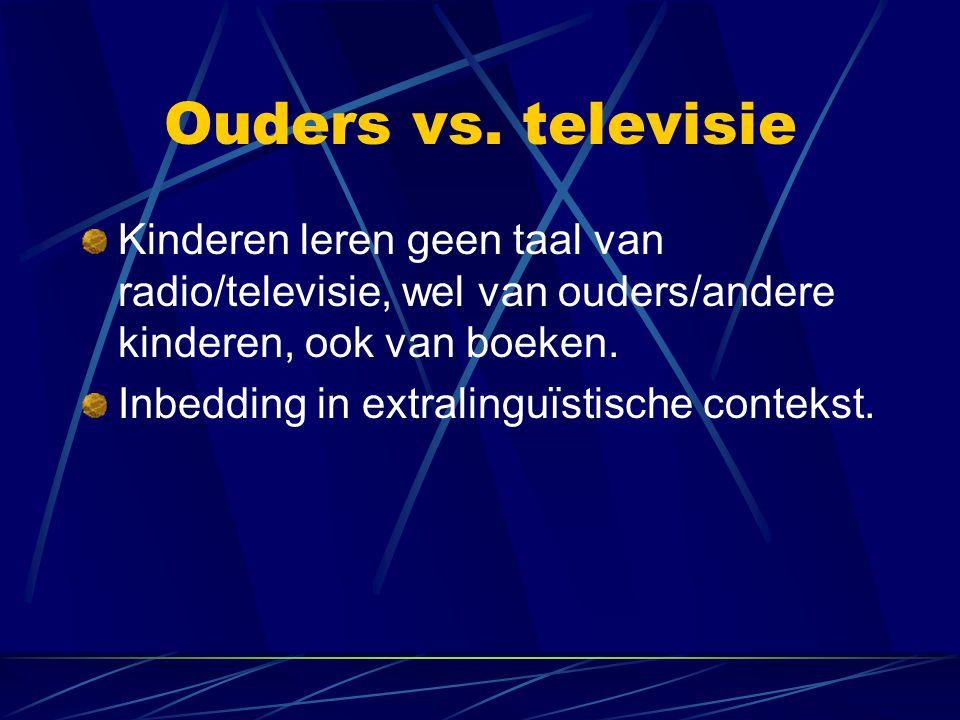 Ouders vs. televisie Kinderen leren geen taal van radio/televisie, wel van ouders/andere kinderen, ook van boeken. Inbedding in extralinguïstische con