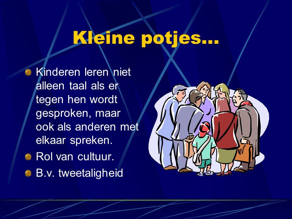 Kleine potjes... Kinderen leren niet alleen taal als er tegen hen wordt gesproken, maar ook als anderen met elkaar spreken. Rol van cultuur. B.v. twee