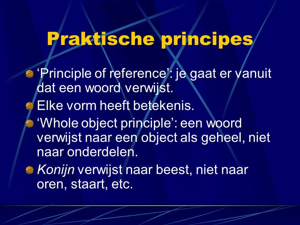 Praktische principes 'Principle of reference': je gaat er vanuit dat een woord verwijst. Elke vorm heeft betekenis. 'Whole object principle': een woor