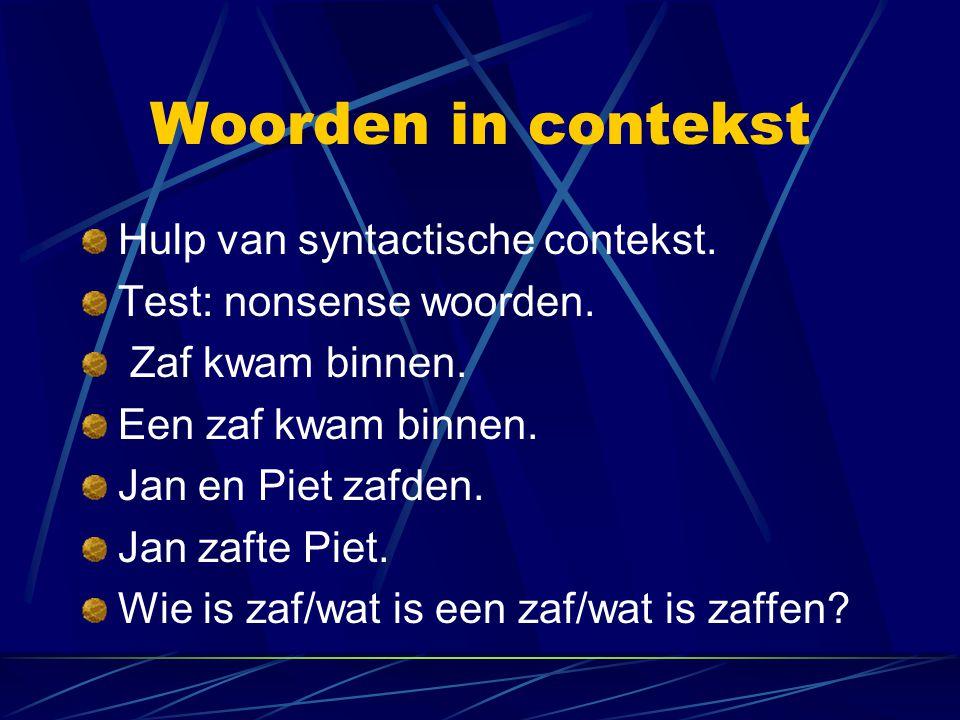 Woorden in contekst Hulp van syntactische contekst. Test: nonsense woorden. Zaf kwam binnen. Een zaf kwam binnen. Jan en Piet zafden. Jan zafte Piet.