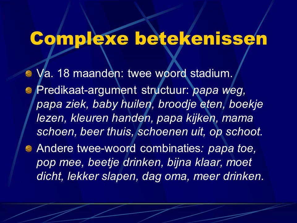 Complexe betekenissen Va. 18 maanden: twee woord stadium. Predikaat-argument structuur: papa weg, papa ziek, baby huilen, broodje eten, boekje lezen,