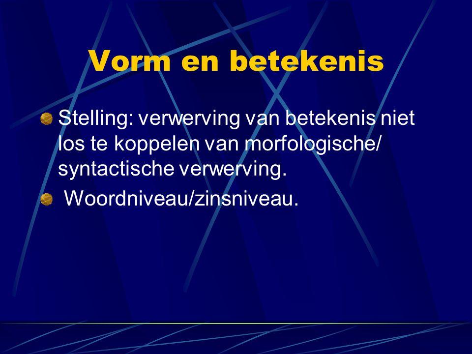 Vorm en betekenis Stelling: verwerving van betekenis niet los te koppelen van morfologische/ syntactische verwerving. Woordniveau/zinsniveau.