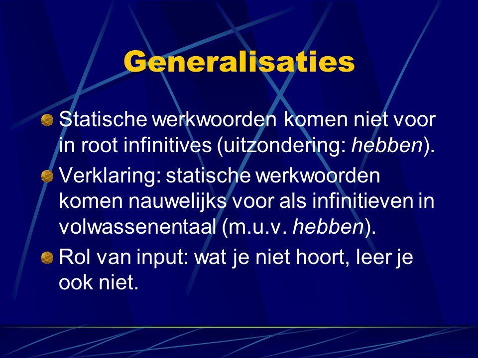 Generalisaties Statische werkwoorden komen niet voor in root infinitives (uitzondering: hebben). Verklaring: statische werkwoorden komen nauwelijks vo