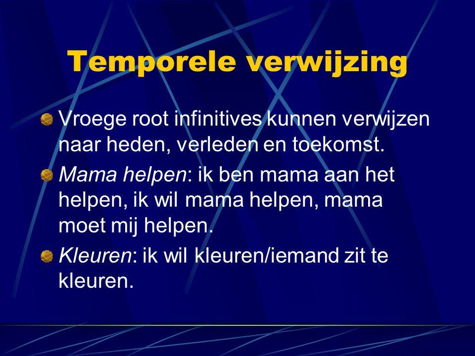 Temporele verwijzing Vroege root infinitives kunnen verwijzen naar heden, verleden en toekomst. Mama helpen: ik ben mama aan het helpen, ik wil mama h