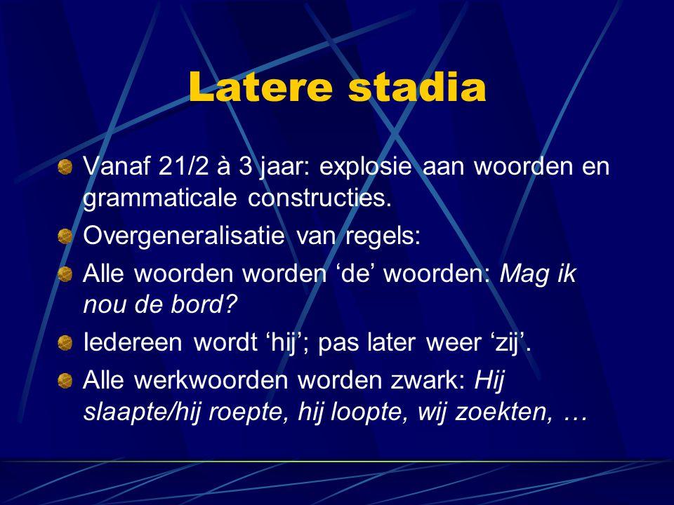 Latere stadia Vanaf 21/2 à 3 jaar: explosie aan woorden en grammaticale constructies. Overgeneralisatie van regels: Alle woorden worden 'de' woorden: