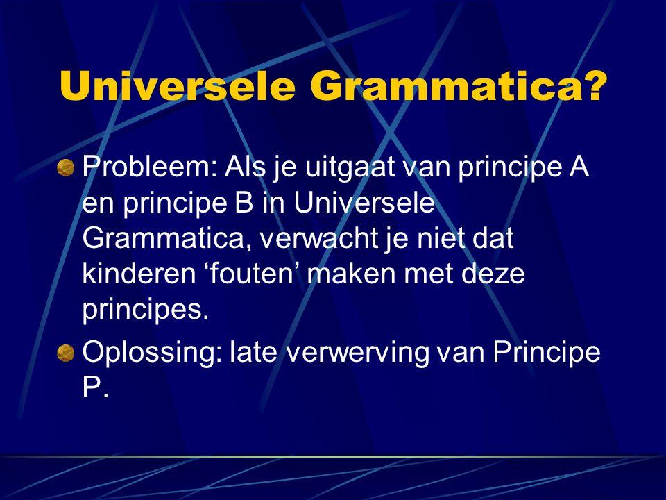 Universele Grammatica? Probleem: Als je uitgaat van principe A en principe B in Universele Grammatica, verwacht je niet dat kinderen 'fouten' maken me