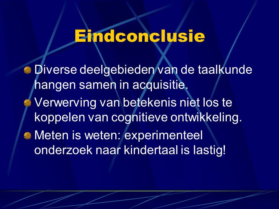Eindconclusie Diverse deelgebieden van de taalkunde hangen samen in acquisitie. Verwerving van betekenis niet los te koppelen van cognitieve ontwikkel