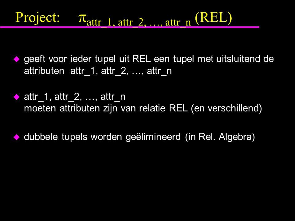 Project:  attr_1, attr_2, …, attr_n (REL) u geeft voor ieder tupel uit REL een tupel met uitsluitend de attributen attr_1, attr_2, …, attr_n u attr_1, attr_2, …, attr_n moeten attributen zijn van relatie REL (en verschillend) u dubbele tupels worden geëlimineerd (in Rel.