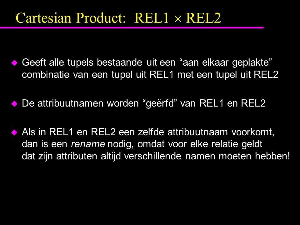 Cartesian Product: REL1  REL2 u Geeft alle tupels bestaande uit een aan elkaar geplakte combinatie van een tupel uit REL1 met een tupel uit REL2 u De attribuutnamen worden geërfd van REL1 en REL2 u Als in REL1 en REL2 een zelfde attribuutnaam voorkomt, dan is een rename nodig, omdat voor elke relatie geldt dat zijn attributen altijd verschillende namen moeten hebben!