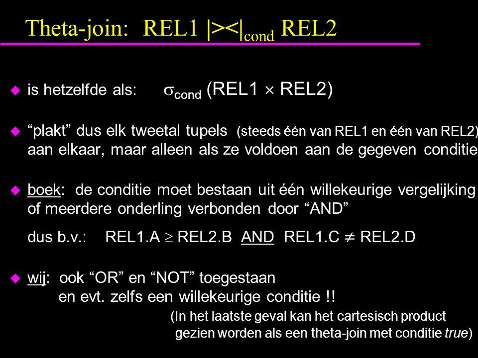 Theta-join: REL1 |><| cond REL2 u is hetzelfde als:  cond (REL1  REL2) u plakt dus elk tweetal tupels (steeds één van REL1 en één van REL2) aan elkaar, maar alleen als ze voldoen aan de gegeven conditie u boek: de conditie moet bestaan uit één willekeurige vergelijking of meerdere onderling verbonden door AND dus b.v.:REL1.A  REL2.B AND REL1.C  REL2.D u wij: ook OR en NOT toegestaan en evt.